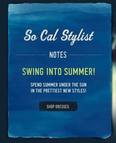 SO CAL STYLIST NOTES SWING INTO SUMMER! SPEND SUMMER UNDER THE SUN IN THE PRETTIEST NEW STYLES! SHOP THE DRESSES