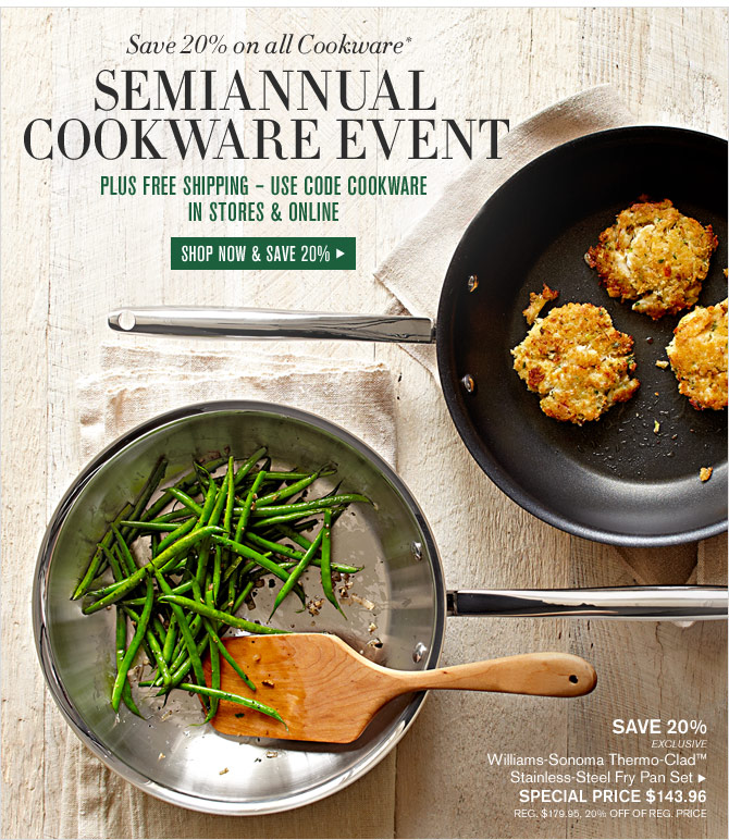 Save 20% on all Cookware*  SEMIANNUAL COOKWARE EVENT - PLUS FREE SHIPPING – USE CODE COOKWARE - IN STORES & ONLINE - SHOP NOW & SAVE 20%