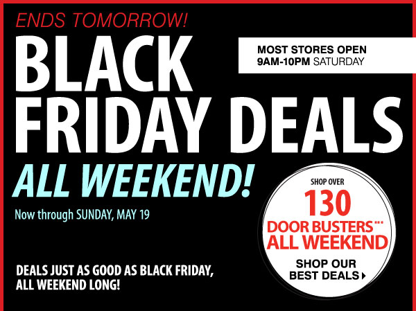 ENDS TOMORROW! BLACK FRIDAY DEALS ALL WEEKEND! Now through SUNDAY, MAY 19. DEALS JUST AS GOOD AS BLACK FRIDAY, ALL WEEKEND LONG! SHOP OVER 130 DOOR BUSTERS*** ALL WEEKEND. Most stores open 9AM-10PM Friday-Saturday. Shoip our best deals