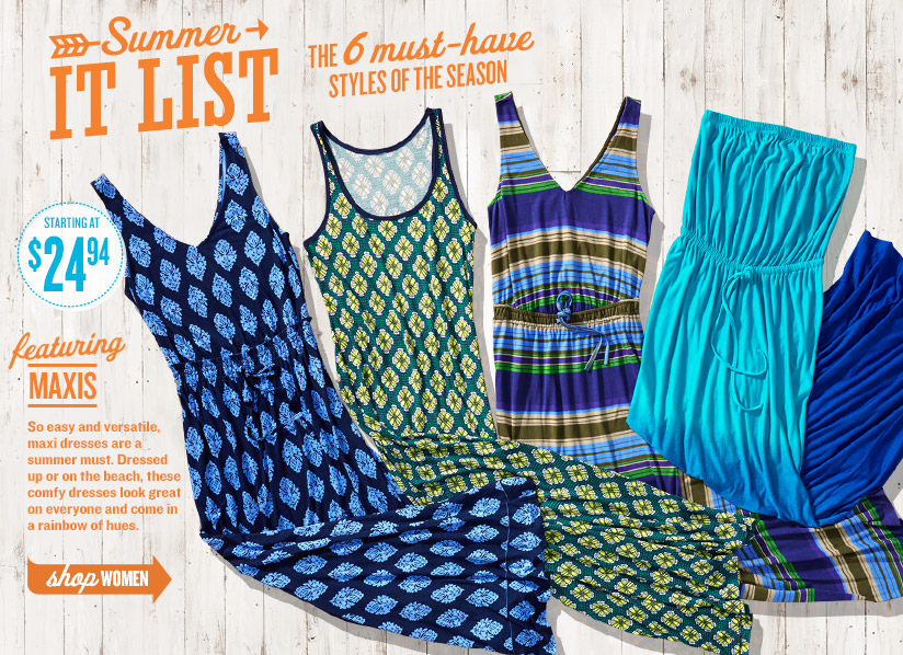 Summer IT LIST | THE 6 must-have STYLES OF THE SEASON | STARTING AT $24.94 | featuring MAXIS | So easy and versatile, maxi dresses are a summer must. Dressed up or on the beach, these comfy dresses look great on everyone and come in a rainbow of hues. | shop WOMEN
