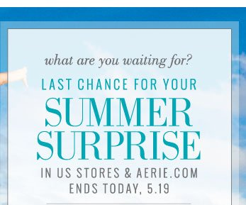 What are you waiting for? | Last Chance For Your Summer Surprise | In US Stores & Aerie.com | Ends Today, 5.19