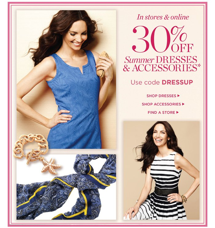 In stores and online. 30% off Summer Dresses and Accessories. Use code DRESSUP.