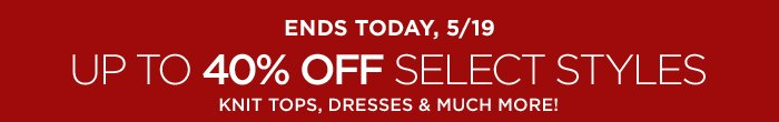 ENDS TODAY, 5/19 | UP TO 40% OFF SELECT STYLES KNIT TOPS, DRESSES & MUCH MORE!