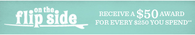 On The Flipside - Receive a $50 Award For Every $250 You Spend**