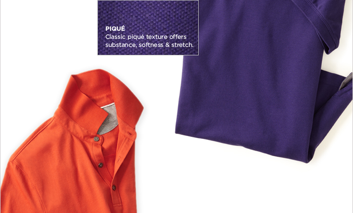 PIQUÉ | Classic piqué texture offers substance, softness & stretch.