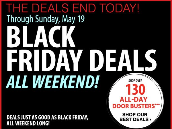 THE DEALS END TODAY! Through SUNDAY, MAY 19. BLACK FRIDAY DEALS ALL WEEKEND! DEALS JUST AS GOOD AS BLACK FRIDAY, ALL WEEKEND LONG! SHOP OVER 130 ALL-DAY DOOR BUSTERS*** Shop our best deals