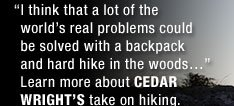 """I THINK THAT A LOT OF THE WORLD'S REAL PROBLEMS COULD BE SOLVED WITH A BACKPACK AND HARD HIKE IN THE WOODS…"" LEARN MORE ABOUT CEDAR WRIGHT'S TAKE ON HIKING."