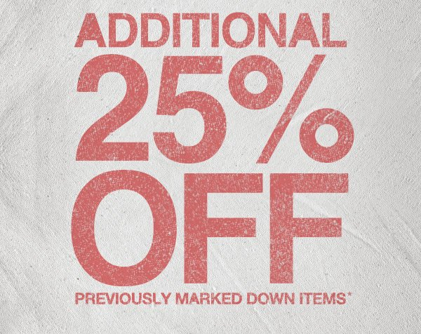 ADDITIONAL 25% OFF PREVIOUSLY MARKED DOWN ITEMS*