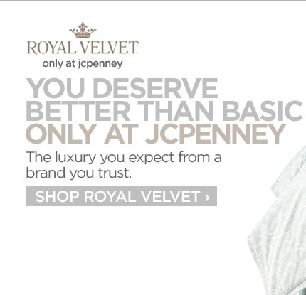 ROYAL VELVET. only at jcpenney. YOU DESERVE BETTER THAN BASIC ONLY AT JCPENNEY. The luxury you expect from a brand you trust. SHOP ROYAL VELVET›