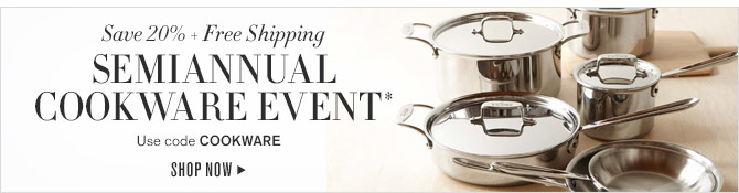 Save 20% + Free Shipping -- SEMIANNUAL COOKWARE EVENT* -- Use Code COOKWARE -- SHOP NOW