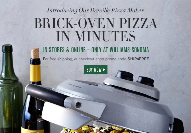 Introducing Our Breville Pizza Maker -- BRICK-OVEN PIZZA IN MINUTES -- IN STORES & ONLINE — ONLY AT WILLIAMS-SONOMA -- For free shipping, at checkout enter promo code SHIP4FREE -- BUY NOW