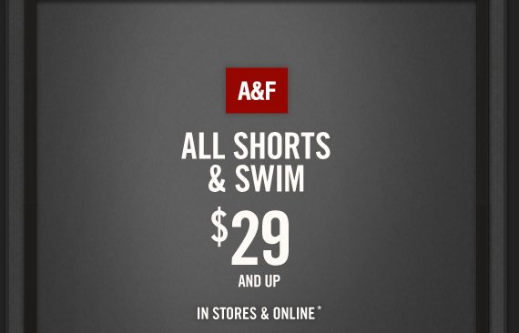 A&F     ALL SHORTS     & SWIM     $29     AND UP     IN STORES & ONLINE*