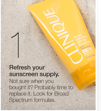 1. Refresh your sunscreen supply. Not sure when you  bought it? Probably time to replace it. Look for Broad Spectrum  formulas.