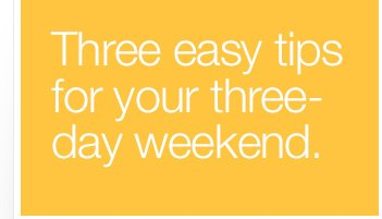 Three easy tips for your three-day weekend.