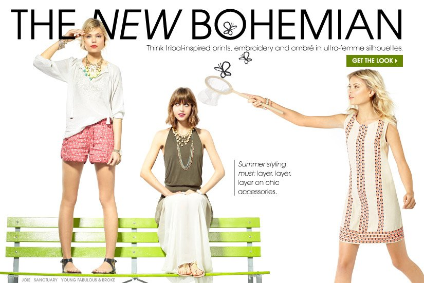 THE NEW BOHEMIAN. Think tribal-inspired prints, embroidery and ombré in ultra-femme silhouettes. GET THE LOOK