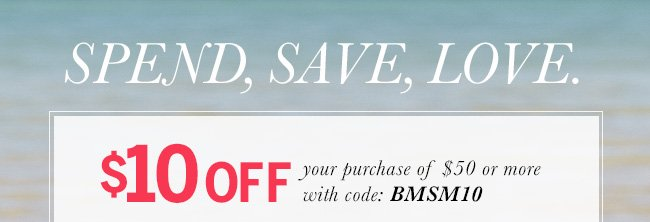 Spend, Save, Love. $10 off your purchase of $50 or more with code: BMSM10