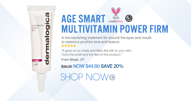 "Shopper's choice, cruelty free 5 stars Dermalogica - AGE Smart MultiVitamin Power Firm A line banishing treatment for around the eyes and mouth to restore a youthful tone and texture. ""It goes on so nicely and feels like silk on your skin. I love the smell and the feel of this product."" – Moab, UT   Price: $56 Now: $44.80 SAVE 20% Shop Now>>"