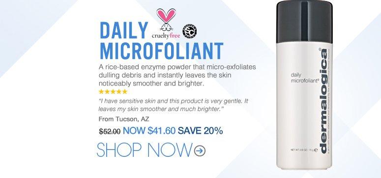 """5 stars Shopper's choice, cruelty free Dermalogica - Daily Microfoliant  A rice-based enzyme powder that micro-exfoliates dulling debris and instantly leaves the skin noticeably smoother and brighter. """"I have sensitive skin and this product is very gentle. It leaves my skin smoother and much brighter."""" – Tucson, AZ Price: $52.00 Now: $41.60 SAVE 20% Shop Now>>"""