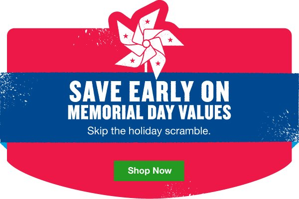 Save early on Memorial Day values. Skip the holiday scramble. Shop Now.