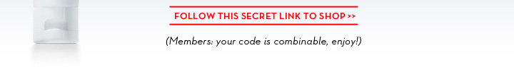 FOLLOW THIS SECRET LINK TO SHOP. (Members: your code is combinable, enjoy!)