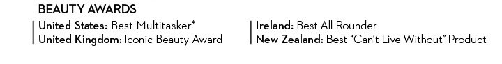 """BEAUTY AWARDS. United States: Best Multitasker*. United Kingdom: Iconic Beauty Award. Ireland: Best All Rounder. New Zealand: """"Best Can't Live Without"""" Product."""