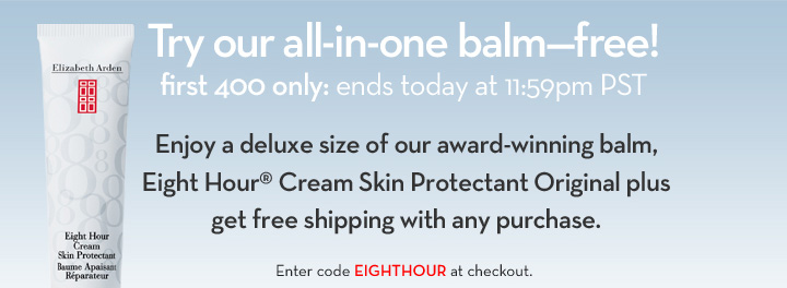 Try our all-in-one balm-free! first 400 only: ends today at 11:59pm PST. Enjoy a deluxe size of our award-winning balm, Eight Hour® Cream Skin Protectant Original plus get free shipping with any purchase. Enter code EIGHTHOUR at checkout.