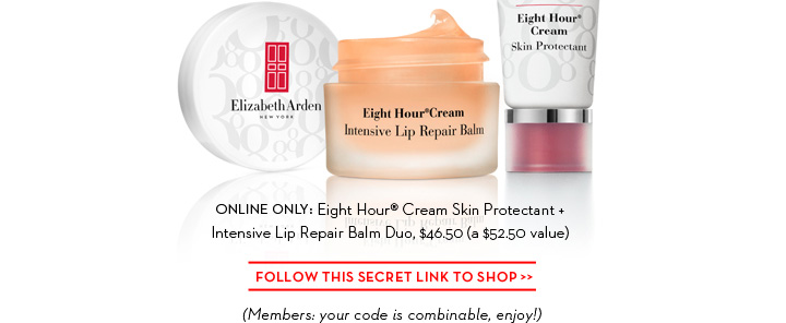 ONLINE ONLY: Eight Hour® Cream Skin Protectant + Intensive Lip Repair Balm Duo, $46.50 (a $52.50 value). FOLLOW THIS SECRET LINK TO SHOP. (Members: your code is combinable, enjoy!)