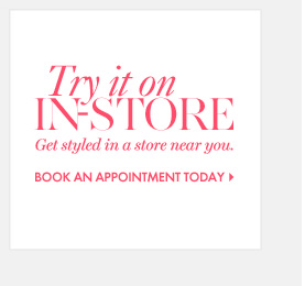 Try it on in–store Get styled in a store near you.                BOOK AN APPOINTMENT TODAY