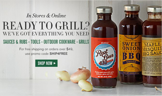In Stores & Online -- READY TO GRILL? WE'VE GOT EVERYTHING YOU NEED -- SAUCES & RUBS - TOOLS - OUTDOOR COOKWARE - GRILLS -- For free shipping on orders over $49, use promo code SHIP4FREE -- SHOP NOW