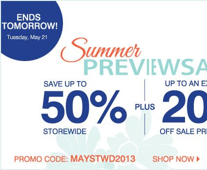 Ends tomorrow! Tuesday, May 21 Summer Preview Sale Up to 50% off storewide Plus, take an extra 25% off your sale price purchase** when you use your store card. Shop now Promo code: UCMAYSTWD13