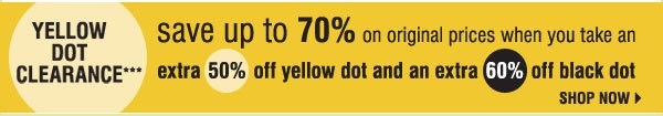 Yellow Dot Clearance*** Save up to 70% on original prices when you take an extra 50% off yellow dot and extra 60% off black dot. Shop now.