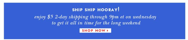 enjoy 5 dollar 2 day shipping through 9pm et on wednesday to get it all in time for the long weekend. shop now.