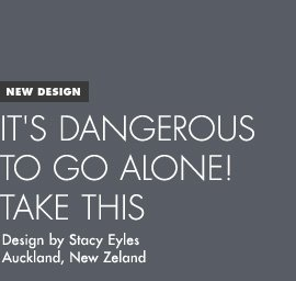 New Design - It's Dangerous to go Alone - Design by Stacy Eyles / Auckland, NZ