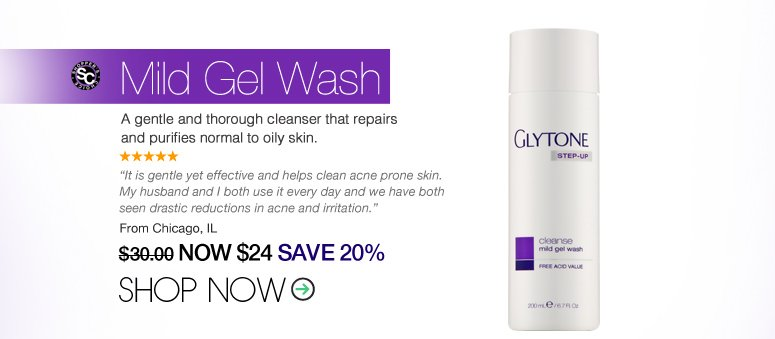 "5 Stars Shopper's Choice Glytone - Mild Gel Wash  A gentle and thorough cleanser that repairs and purifies normal to oily skin. ""It is gentle yet effective and helps clean acne prone skin. My husband and I both use it every day and we have both seen drastic reductions in acne and irritation."" – Chicago, IL Price: $30 Now: $24 SAVE 20% Shop Now>>"