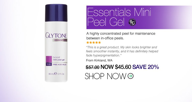 "5 Stars Shopper's Choice Glytone - Essentials Mini Peel Gel A highly concentrated peel for maintenance between in-office peels. ""This is a great product. My skin looks brighter and feels smoother instantly, and it has definitely helped fade hyperpigmentation."" – Kirkland, WA Price: $57  Now: $45.60 SAVE 20% Shop Now>>"