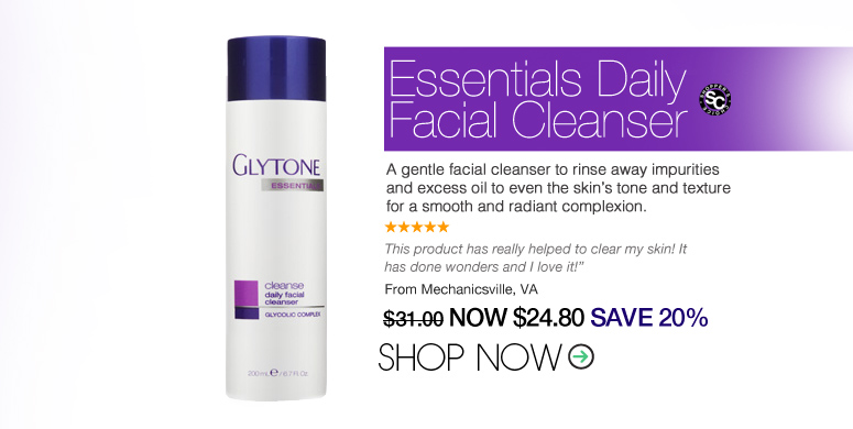 "5 Stars Shopper's Choice Glytone - Essentials Daily Facial Cleanser A gentle facial cleanser to rinse away impurities and excess oil to even the skin's tone and texture for a smooth and radiant complexion. ""This product has really helped to clear my skin! It has done wonders and I love it!"" – Mechanicsville, VA Price: $31 Now: $24.80 SAVE 20% Shop Now>>"