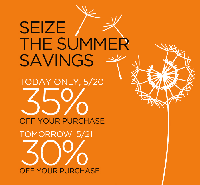 SEIZE THE SUMMER SAVINGS | TODAY ONLY, 5/20 35% OFF YOUR PURCHASE | TOMORROW, 5/21 30% OFF YOUR PURCHASE
