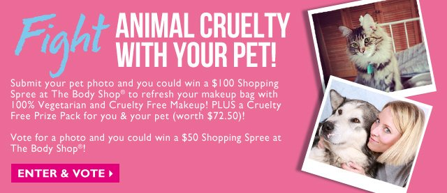Fight ANIMAL CRUELTY WITH YOUR PET! -- Submit your pet photo and you could win a $100 Shopping Spree at The Body Shop® to refresh your makeup bag with 100% Vegetarian and Cruelty Free Makeup! PLUS a Cruelty Free Prize Pack for you & your pet (worth $72.50)! Vote for a photo and you could win a $50 Shopping Spree at The Body Shop®! -- ENTER & VOTE