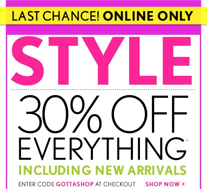 LAST CHANCE! ONLINE ONLY  STYLE EVENT  30% OFF EVERYTHING* INCLUDING NEW ARRIVALS  ENTER CODE GOTTASHOP AT CHECK OUT SHOP NOW