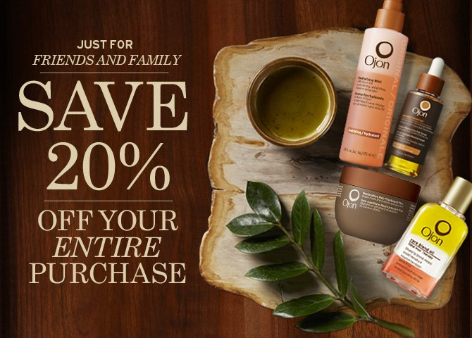 JUST  FOR FRIENDS AND FAMILY SAVE 20 percent OFF YOUR ENTIRE PURCHASE