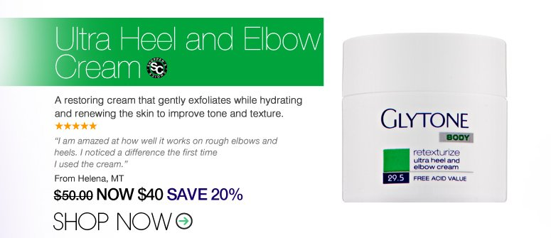 """5 Stars Shopper's Choice Glytone - Ultra Heel and Elbow A restoring cream that gently exfoliates while hydrating and renewing the skin to improve tone and texture.  """"I and am amazed at how well it works on rough elbows and heels. I noticed a difference the first time I used the cream."""" – Rotonda West, FL Price: $50 Now: $40 SAVE 20% Shop Now>>"""