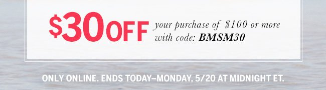 $30 off your purchase of $100 or more with code: BMSM30. Only online. Ends Today - Monday, 5/20 at midnight ET.