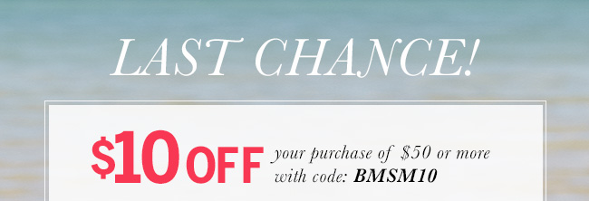 Last Chance! $10 off your purchase of $50 or more with code: BMSM10
