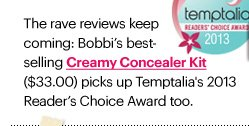 The rave reviews keep coming: Bobbi's best-selling CREAMY CONCEALER KIT ($33.00) picks up Temptalia's  2013 Reader's Choice Award too. Shop Now»