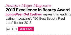 "Siempre Mujer Magazine 2013 Excellence in Beauty Award LONG-WEAR GEL EYELINER makes this leading Latina magazine's ""50 Best Beauty Products"" list for 2013. $23.00 Shop Now»"