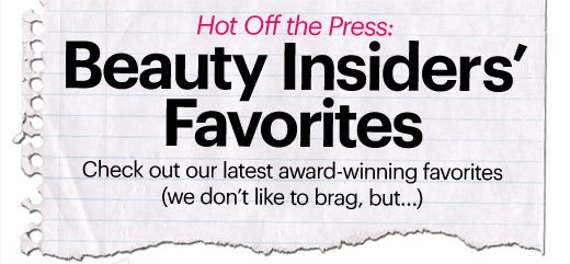 Hot Off the Press: BEAUTY INSIDER'S FAVORITES Check out our latest award-winning favorites (we don't like to brag, but...)