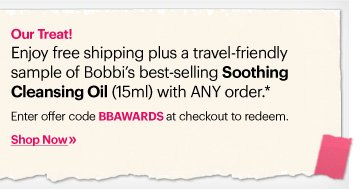 Our Treat!          Enjoy free shipping plus a travel-friendly sample of Bobbi's best-selling Soothing Cleansing Oil (15ml) with ANY order*          Enter offer code BBAWARDS at checkout to redeem.          Shop Now »