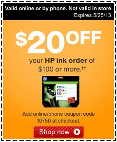 $20 off  your HP ink order of $100 or more.†† Add coupon code 10760  at checkout. Valid online or by phone. Not valid in store. Expires  5/25/13. Shop now.