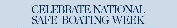 CELEBRATE NATIONAL SAFE BOATING WEEK