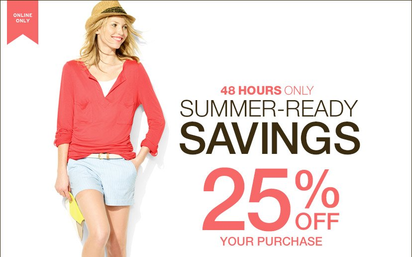 ONLINE ONLY | 48 HOURS ONLY | SUMMER-READY SAVINGS 25% OFF YOUR PURCHASE